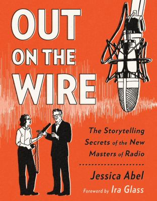 Out on the Wire: Uncovering the Secrets of Radio's New Masters of Story with Ira Glass