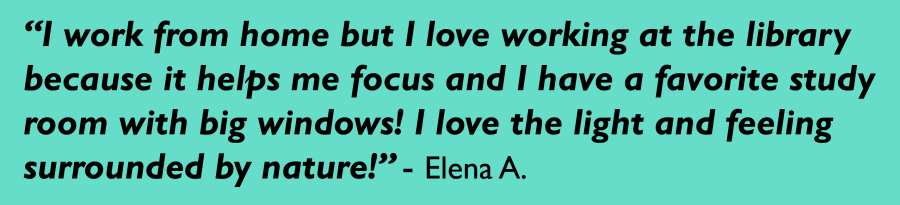 """""""I work from home but I love working at the library because it helps me focus and I have a favorite study room with big windows! I love the light and feeling surrounded by nature!"""" - Elena A."""