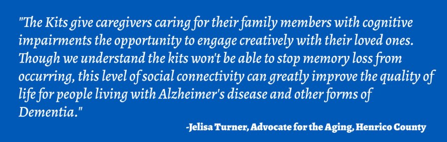 """""""The Kits give caregivers caring for their family members with cognitive impairments the opportunity to engage creatively with their loved ones. Though we understand the kits won't be able to stop memory loss from occurring, this level of social connectivity can greatly improve the quality of life for people living with Alzheimer's disease and other forms of Dementia."""" - Jelisa Turner, Advocate for the Aging, Henrico County"""