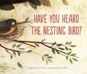 Cover: Have You Heard the Nesting Bird by Rita Gray, Illustrated by Kenard Pak